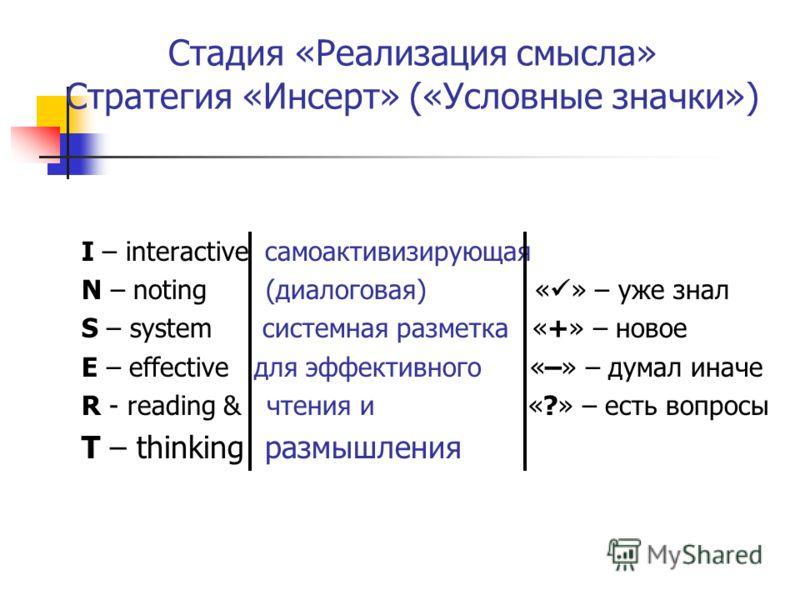 Стадия «Реализация смысла» Стратегия «Инсерт» («Условные значки») I – interactive самоактивизирующая N – noting (диалоговая) « » – уже знал S – system системная разметка «+» – новое E – effective для эффективного «–» – думал иначе R - reading & чтени