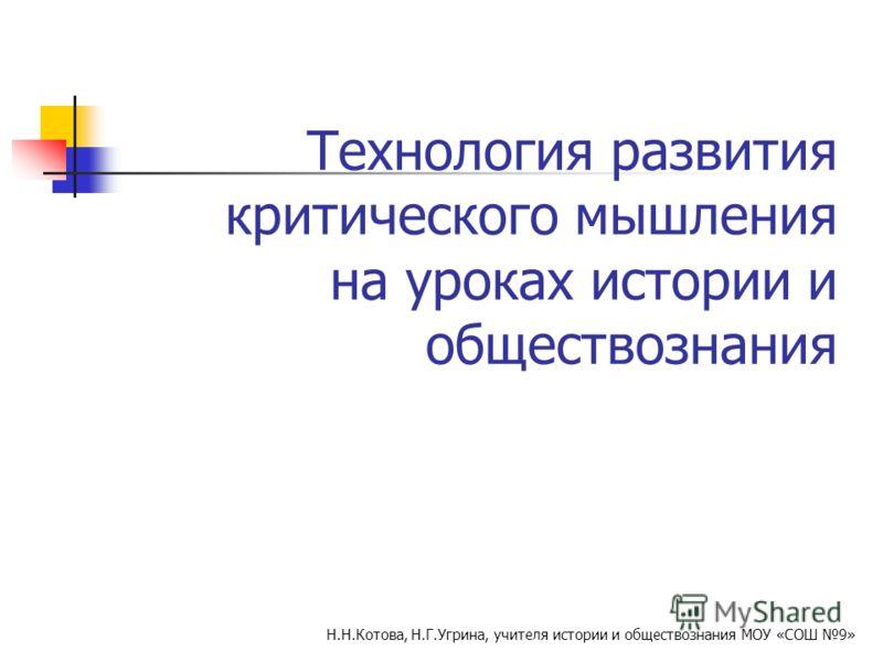 Технология развития критического мышления на уроках истории и обществознания Н.Н.Котова, Н.Г.Угрина, учителя истории и обществознания МОУ «СОШ 9»