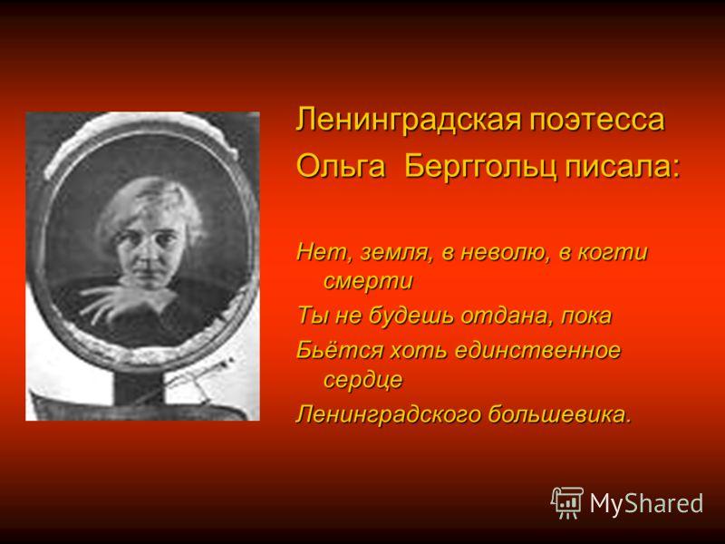 Ленинградская поэтесса Ольга Берггольц писала: Нет, земля, в неволю, в когти смерти Ты не будешь отдана, пока Бьётся хоть единственное сердце Ленинградского большевика.