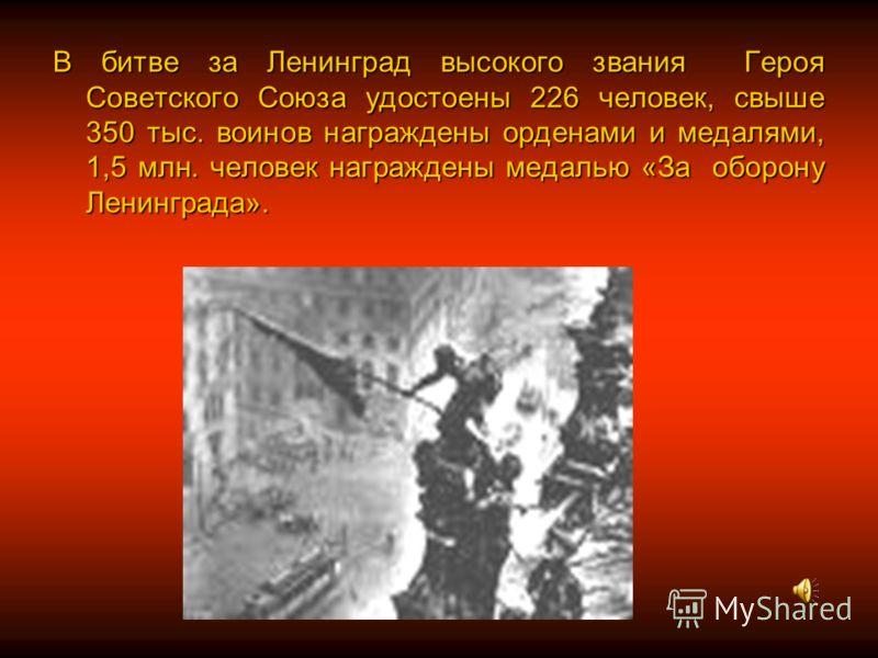 В битве за Ленинград высокого звания Героя Советского Союза удостоены 226 человек, свыше 350 тыс. воинов награждены орденами и медалями, 1,5 млн. человек награждены медалью «За оборону Ленинграда».