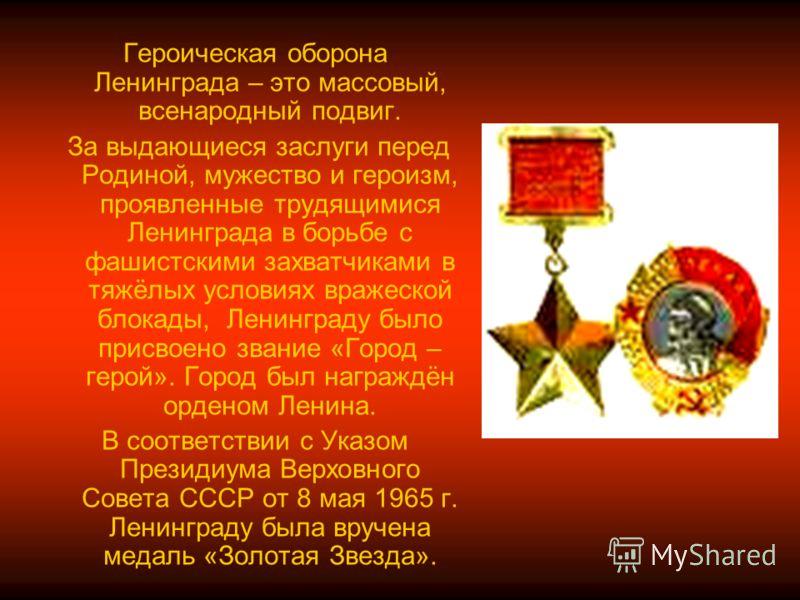 Героическая оборона Ленинграда – это массовый, всенародный подвиг. За выдающиеся заслуги перед Родиной, мужество и героизм, проявленные трудящимися Ленинграда в борьбе с фашистскими захватчиками в тяжёлых условиях вражеской блокады, Ленинграду было п