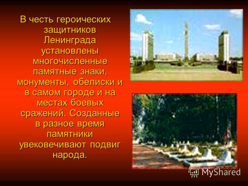 В честь героических защитников Ленинграда установлены многочисленные памятные знаки, монументы, обелиски и в самом городе и на местах боевых сражений. Созданные в разное время памятники увековечивают подвиг народа.
