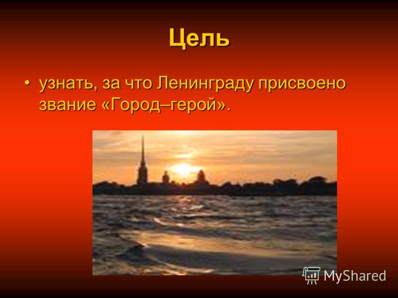 Цель узнать, за что Ленинграду присвоено звание «Город–герой».узнать, за что Ленинграду присвоено звание «Город–герой».