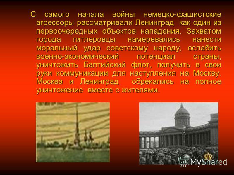 С самого начала войны немецко-фашистские агрессоры рассматривали Ленинград как один из первоочередных объектов нападения. Захватом города гитлеровцы намеревались нанести моральный удар советскому народу, ослабить военно-экономический потенциал страны