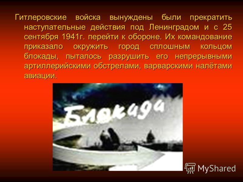 Гитлеровские войска вынуждены были прекратить наступательные действия под Ленинградом и с 25 сентября 1941г. перейти к обороне. Их командование приказало окружить город сплошным кольцом блокады, пыталось разрушить его непрерывными артиллерийскими обс