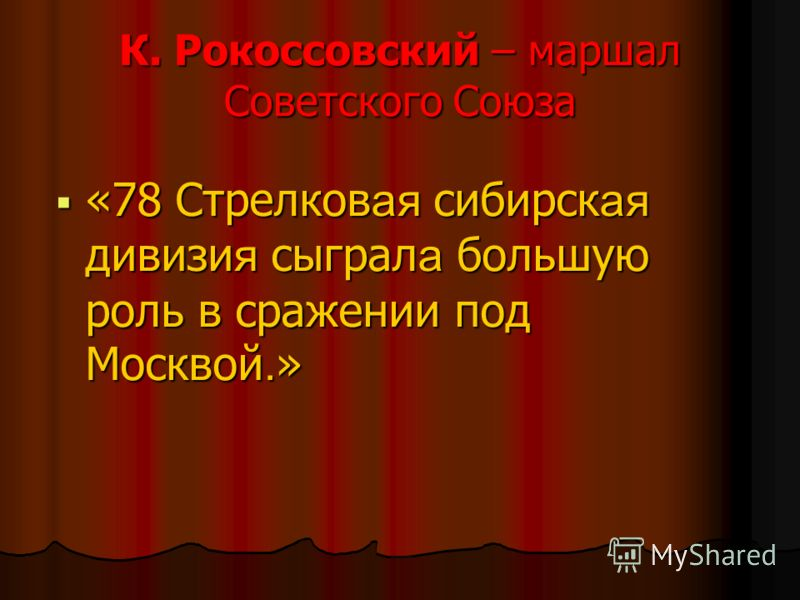 К. Рокоссовский – маршал Советского Союза «78 Стрелков ая сибирск ая дивизи я сыграл а большую роль в сражении под Москвой. » «78 Стрелков ая сибирск ая дивизи я сыграл а большую роль в сражении под Москвой. »