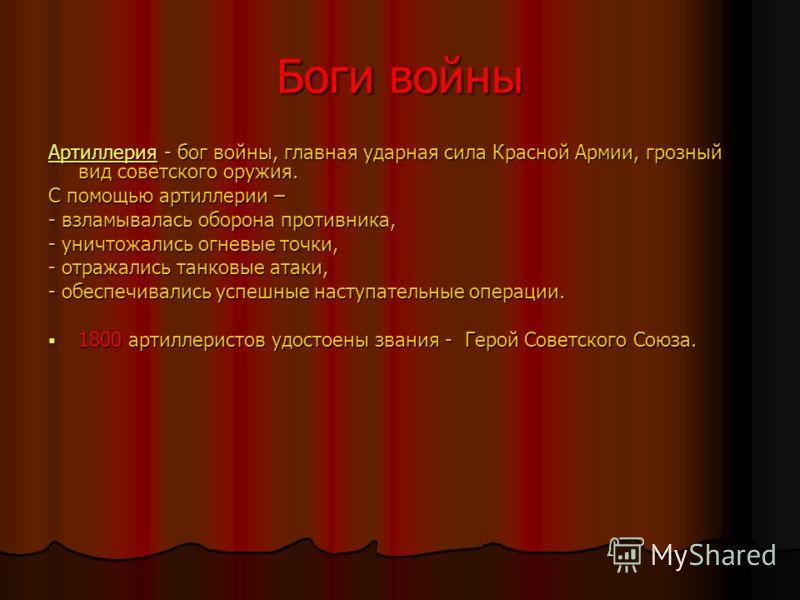 Боги войны АртиллерияАртиллерия - бог войны, главная ударная сила Красной Армии, грозный вид советского оружия. Артиллерия С помощью артиллерии – - взламывалась оборона противника, - уничтожались огневые точки, - отражались танковые атаки, - обеспечи