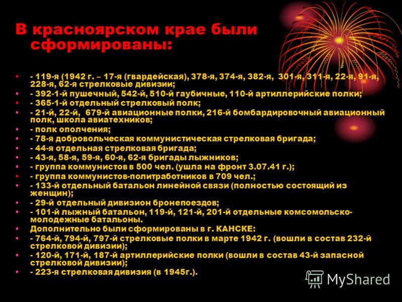 В красноярском крае были сформированы: - 119-я (1942 г. – 17-я (гвардейская), 378-я, 374-я, 382-я, 301-я, 311-я, 22-я, 91-я, 228-я, 62-я стрелковые дивизии; - 392-1-й пушечный, 542-й, 510-й гаубичные, 110-й артиллерийские полки; - 365-1-й отдельный с