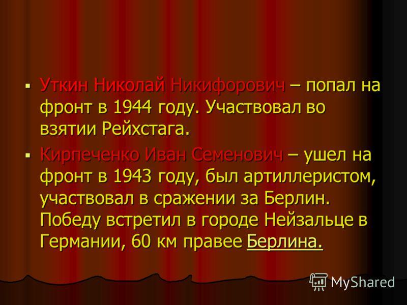 Уткин Николай Никифорович – попал на фронт в 1944 году. Участвовал во взятии Рейхстага. Уткин Николай Никифорович – попал на фронт в 1944 году. Участвовал во взятии Рейхстага. Кирпеченко Иван Семенович – ушел на фронт в 1943 году, был артиллеристом,