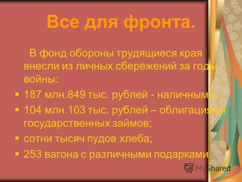 Все для фронта. В фонд обороны трудящиеся края внесли из личных сбережений за годы войны: 187 млн.849 тыс. рублей - наличными; 104 млн.103 тыс. рублей – облигациями государственных займов; сотни тысяч пудов хлеба; 253 вагона с различными подарками.