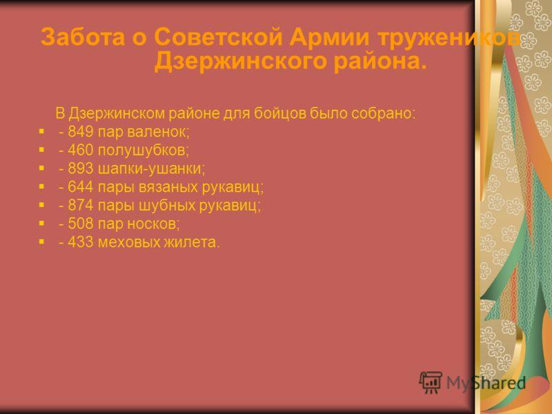 Забота о Советской Армии тружеников Дзержинского района. В Дзержинском районе для бойцов было собрано: - 849 пар валенок; - 460 полушубков; - 893 шапки-ушанки; - 644 пары вязаных рукавиц; - 874 пары шубных рукавиц; - 508 пар носков; - 433 меховых жил