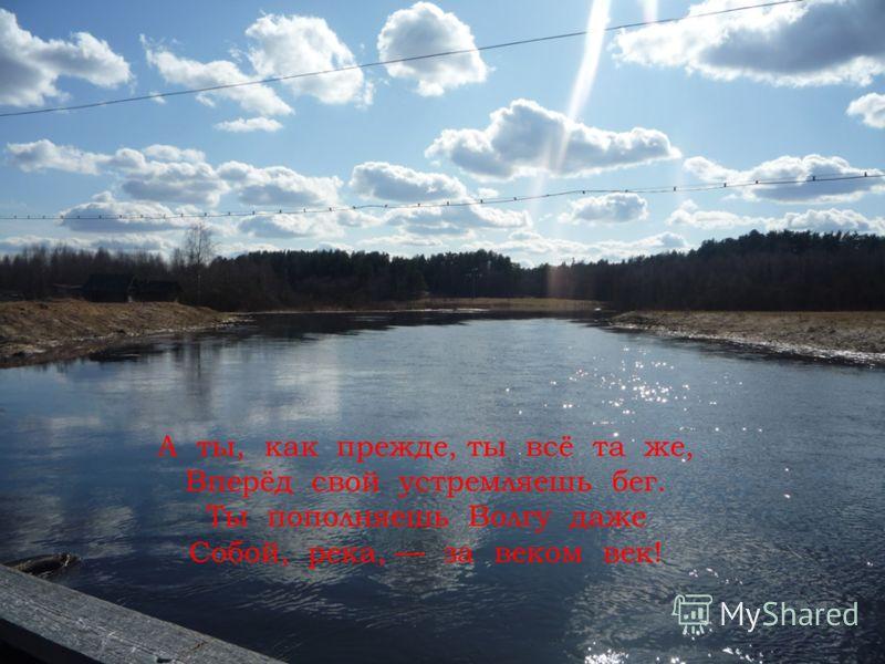 А ты, как прежде, ты всё та же, Вперёд свой устремляешь бег. Ты пополняешь Волгу даже Собой, река, за веком век!