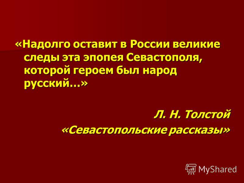 «Надолго оставит в России великие следы эта эпопея Севастополя, которой героем был народ русский…» Л. Н. Толстой «Севастопольские рассказы»