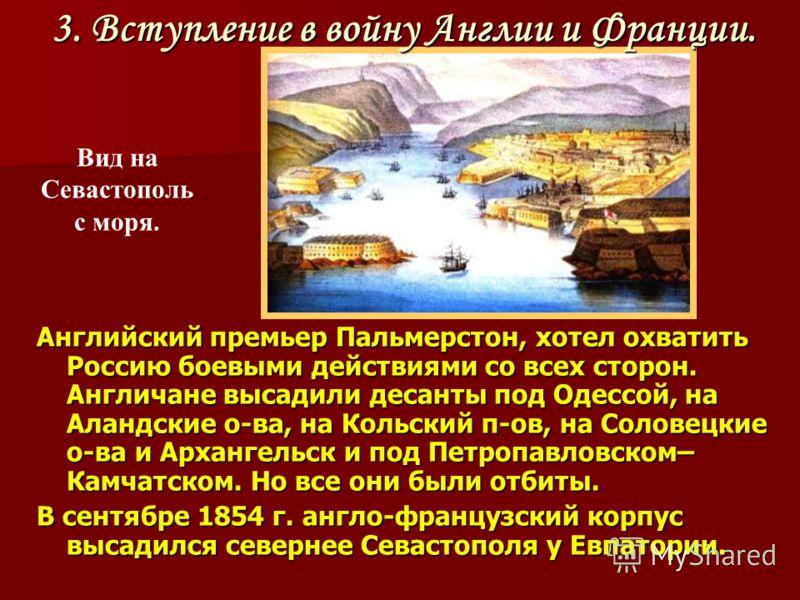 Английский премьер Пальмерстон, хотел охватить Россию боевыми действиями со всех сторон. Англичане высадили десанты под Одессой, на Аландские о-ва, на Кольский п-ов, на Соловецкие о-ва и Архангельск и под Петропавловском– Камчатском. Но все они были