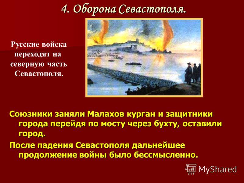 Союзники заняли Малахов курган и защитники города перейдя по мосту через бухту, оставили город. После падения Севастополя дальнейшее продолжение войны было бессмысленно. Русские войска переходят на северную часть Севастополя. 4. Оборона Севастополя.