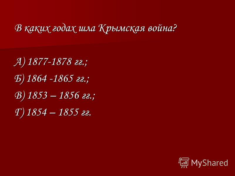 В каких годах шла Крымская война? А) 1877-1878 гг.; Б) 1864 -1865 гг.; В) 1853 – 1856 гг.; Г) 1854 – 1855 гг.
