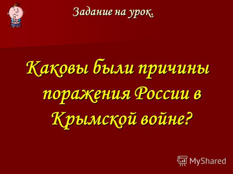 Задание на урок. Каковы были причины поражения России в Крымской войне?