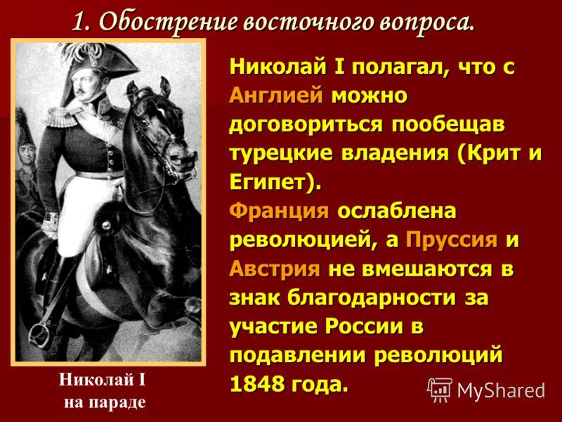 Николай I полагал, что с Англией можно договориться пообещав турецкие владения (Крит и Египет). Франция ослаблена революцией, а Пруссия и Австрия не вмешаются в знак благодарности за участие России в подавлении революций 1848 года. Николай I на парад