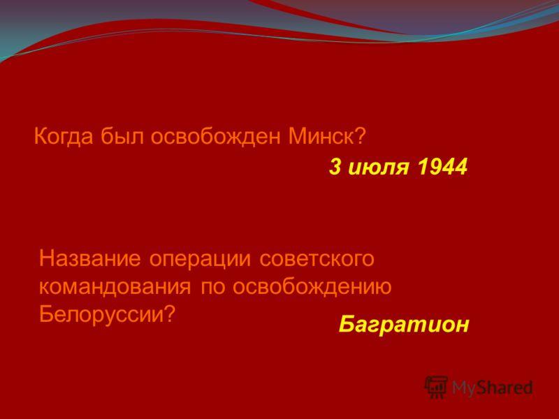 Когда был освобожден Минск? 3 июля 1944 Название операции советского командования по освобождению Белоруссии? Багратион