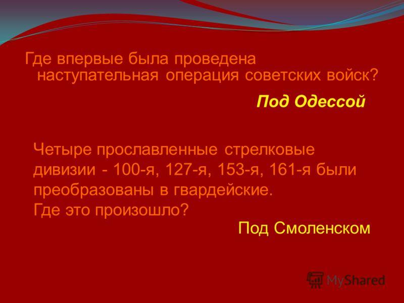 Где впервые была проведена наступательная операция советских войск? Под Одессой Четыре прославленные стрелковые дивизии - 100-я, 127-я, 153-я, 161-я были преобразованы в гвардейские. Где это произошло? Под Смоленском