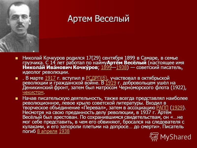 Артем Веселый Николай Кочкуров родился 17(29) сентября 1899 в Самаре, в семье грузчика. С 14 лет работал по наймуАртём Весёлый (настоящее имя Никола́й Ива́нович Кочку́ров; 18991938) советский писатель, идеолог революции. Николай Кочкуров родился 17(2