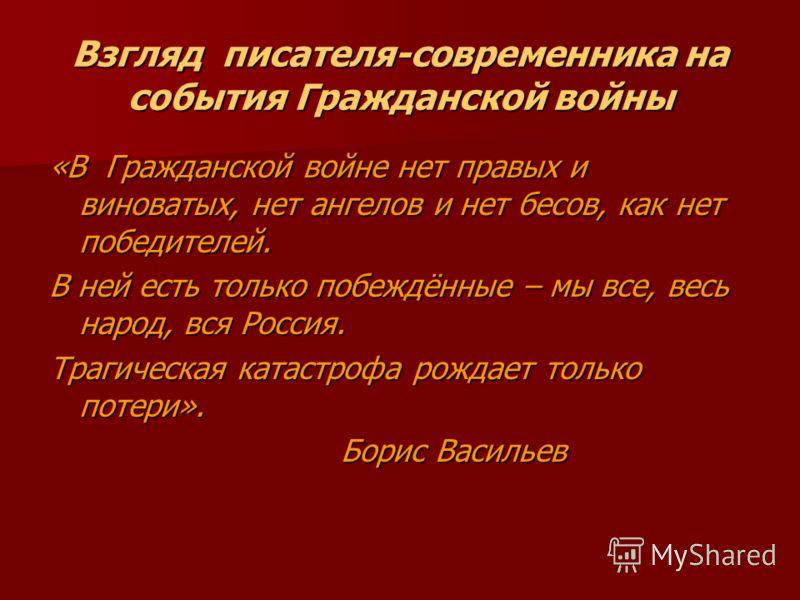 Взгляд писателя-современника на события Гражданской войны «В Гражданской войне нет правых и виноватых, нет ангелов и нет бесов, как нет победителей. В ней есть только побеждённые – мы все, весь народ, вся Россия. Трагическая катастрофа рождает только