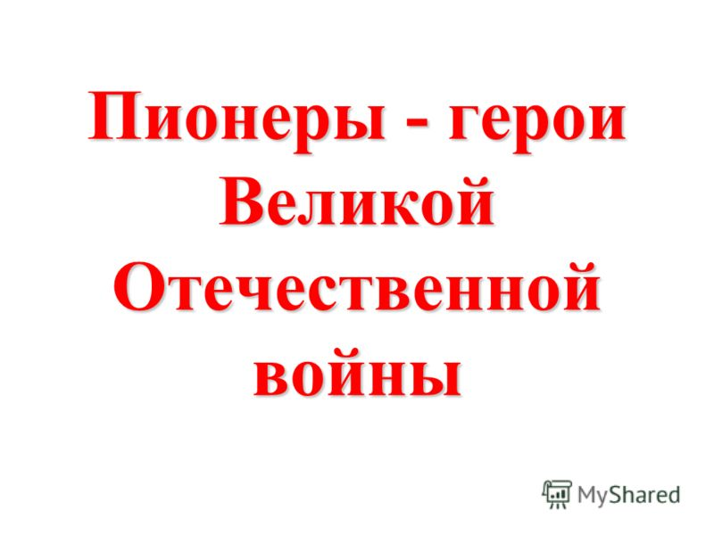 Пионеры - герои Великой Отечественной войны