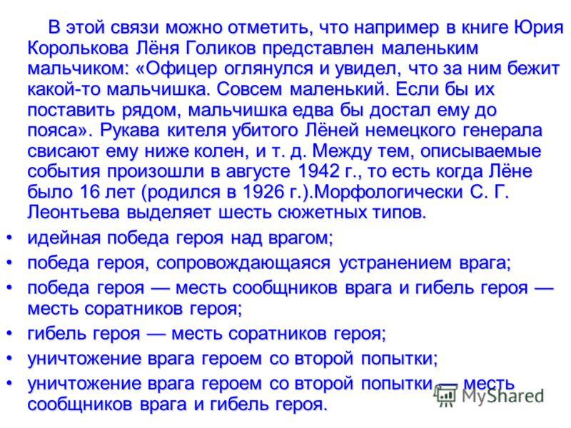В этой связи можно отметить, что например в книге Юрия Королькова Лёня Голиков представлен маленьким мальчиком: «Офицер оглянулся и увидел, что за ним бежит какой-то мальчишка. Совсем маленький. Если бы их поставить рядом, мальчишка едва бы достал ем