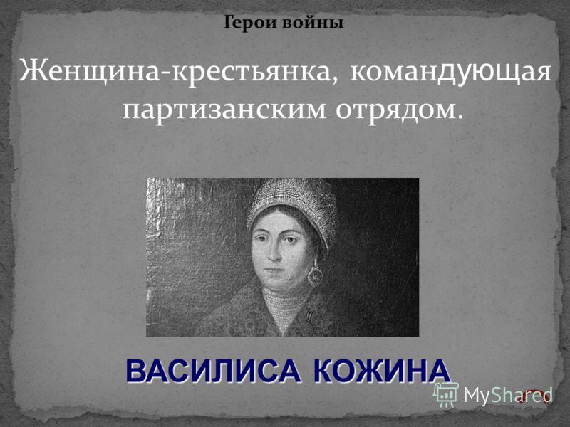 Женщина-крестьянка, коман дующ ая партизанским отрядом. Герои войны ВАСИЛИСА КОЖИНА
