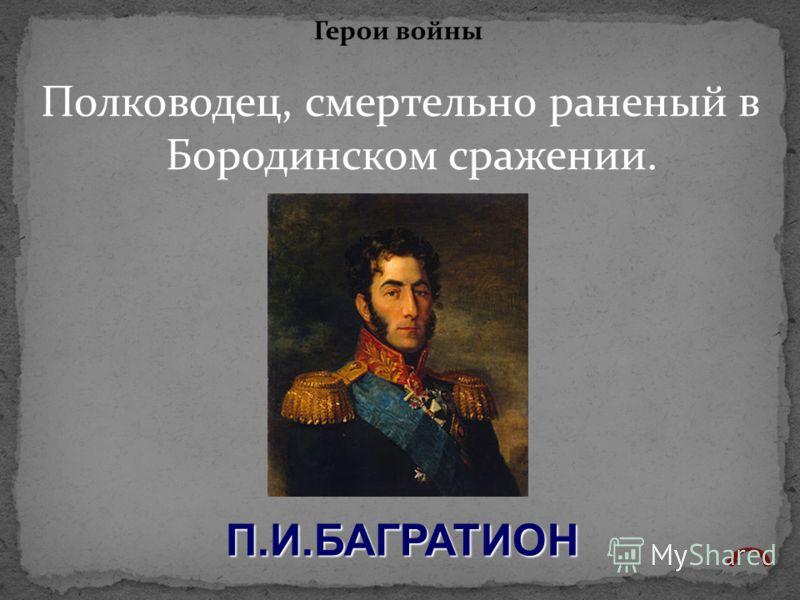 Полководец, смертельно раненый в Бородинском сражении. Герои войны П.И.БАГРАТИОН