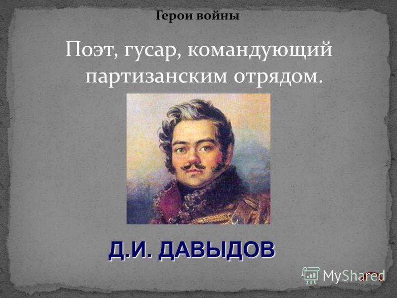 Поэт, гусар, командующий партизанским отрядом. Герои войны Д.И. ДАВЫДОВ