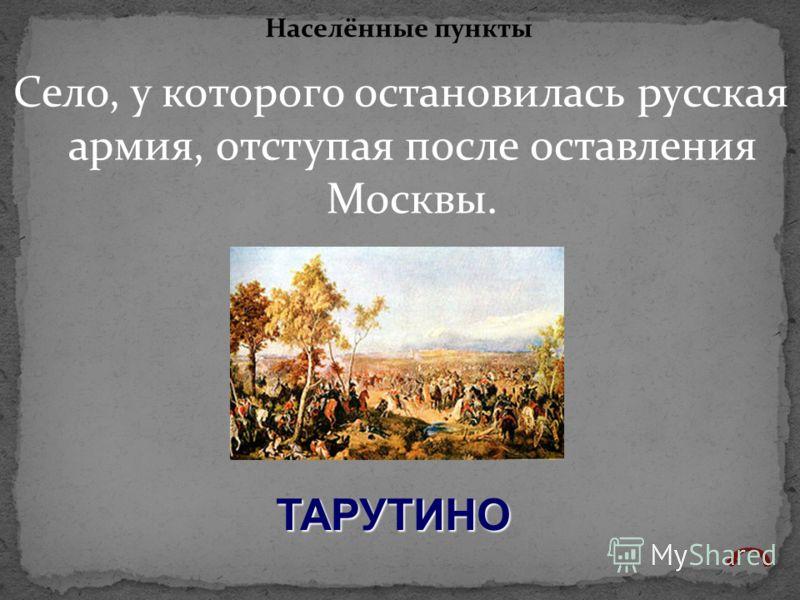 Село, у которого остановилась русская армия, отступая после оставления Москвы. Населённые пункты ТАРУТИНО