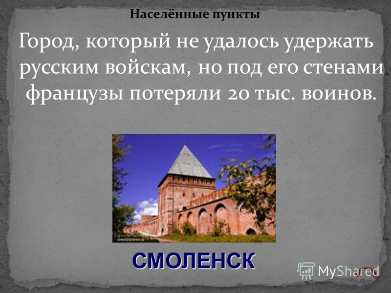 Город, который не удалось удержать русским войскам, но под его стенами французы потеряли 20 тыс. воинов. Населённые пункты СМОЛЕНСК