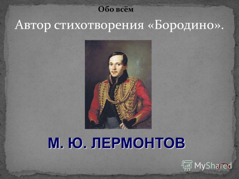 Автор стихотворения «Бородино». Обо всём М. Ю. ЛЕРМОНТОВ