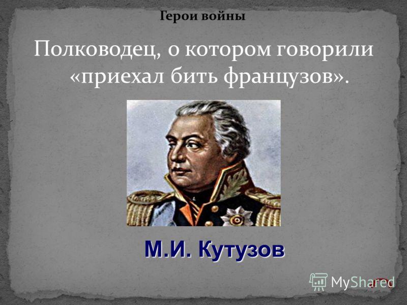 Полководец, о котором говорили «приехал бить французов». Герои войны М.И. Кутузов