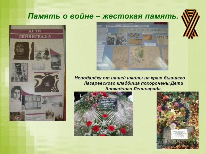 Память о войне – жестокая память. Неподалёку от нашей школы на краю бывшего Лазаревского кладбища похоронены Дети блокадного Ленинграда.