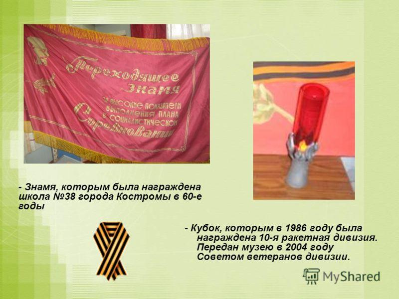 - Кубок, которым в 1986 году была награждена 10-я ракетная дивизия. Передан музею в 2004 году Советом ветеранов дивизии. - Знамя, которым была награждена школа 38 города Костромы в 60-е годы