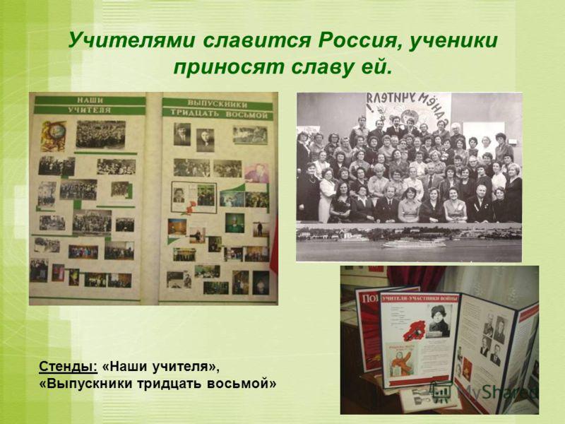 Учителями славится Россия, ученики приносят славу ей. Стенды: «Наши учителя», «Выпускники тридцать восьмой»