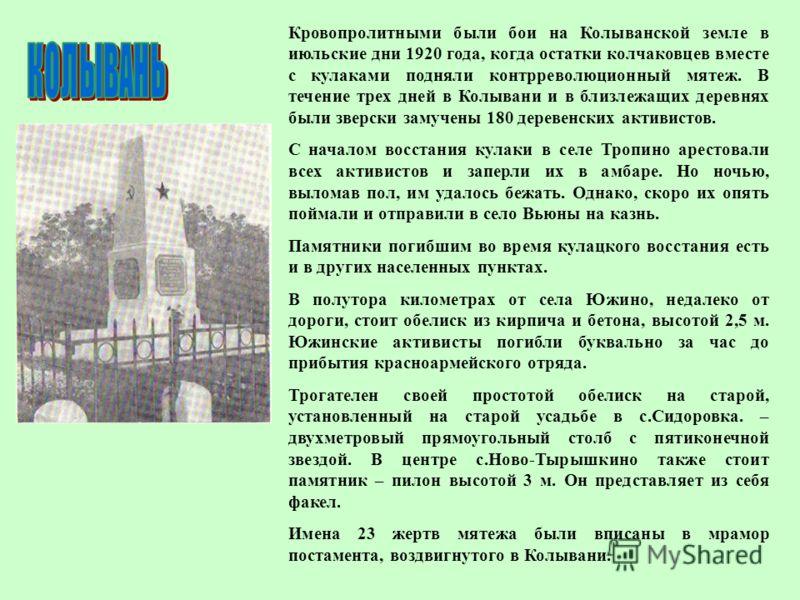 Кровопролитными были бои на Колыванской земле в июльские дни 1920 года, когда остатки колчаковцев вместе с кулаками подняли контрреволюционный мятеж. В течение трех дней в Колывани и в близлежащих деревнях были зверски замучены 180 деревенских активи