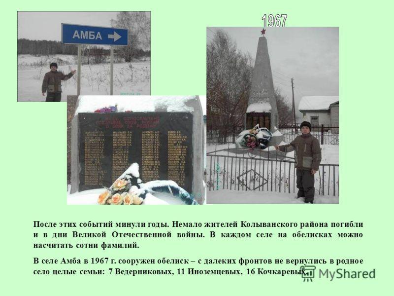 После этих событий минули годы. Немало жителей Колыванского района погибли и в дни Великой Отечественной войны. В каждом селе на обелисках можно насчитать сотни фамилий. В селе Амба в 1967 г. сооружен обелиск – с далеких фронтов не вернулись в родное