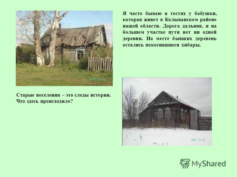 Я часто бываю в гостях у бабушки, которая живет в Колыванском районе нашей области. Дорога дальняя, и на большом участке пути нет ни одной деревни. На месте бывших деревень остались покосившиеся хибары. Старые поселения – это следы истории. Что здесь