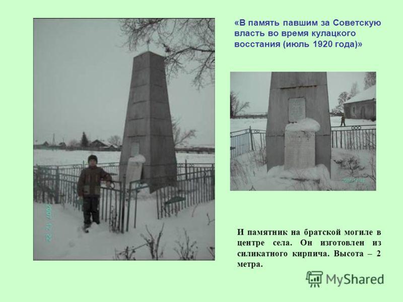 «В память павшим за Советскую власть во время кулацкого восстания (июль 1920 года)» И памятник на братской могиле в центре села. Он изготовлен из силикатного кирпича. Высота – 2 метра.