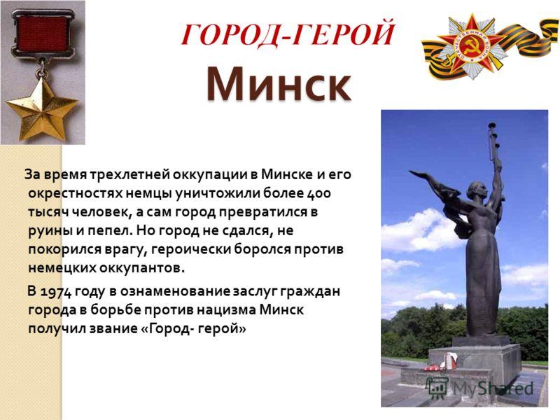 Минск За время трехлетней оккупации в Минске и его окрестностях немцы уничтожили более 400 тысяч человек, а сам город превратился в руины и пепел. Но город не сдался, не покорился врагу, героически боролся против немецких оккупантов. В 1974 году в оз