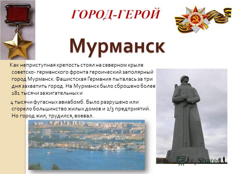 Мурманск Как неприступная крепость стоял на северном крыле советско - германского фронта героический заполярный город Мурманск. Фашистская Германия пыталась за три дня захватить город. На Мурманск было сброшено более 181 тысячи зажигательных и 4 тыся