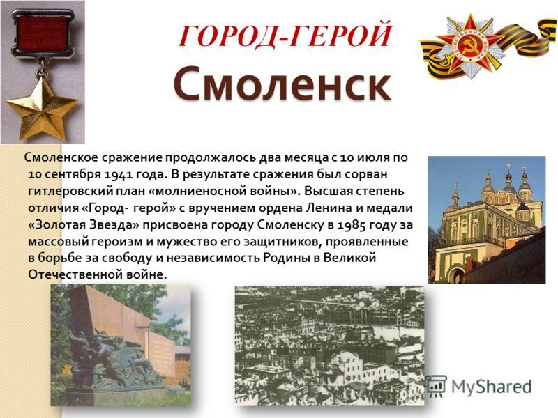 Смоленск Смоленское сражение продолжалось два месяца с 10 июля по 10 сентября 1941 года. В результате сражения был сорван гитлеровский план « молниеносной войны ». Высшая степень отличия « Город - герой » с вручением ордена Ленина и медали « Золотая