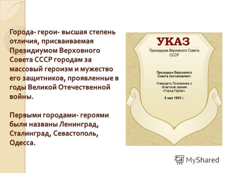 Города - герои - высшая степень отличия, присваиваемая Президиумом Верховного Совета СССР городам за массовый героизм и мужество его защитников, проявленные в годы Великой Отечественной войны. Первыми городами - героями были названы Ленинград, Сталин