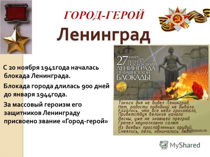 Ленинград С 20 ноября 1941 года началась блокада Ленинграда. Блокада города длилась 900 дней до января 1944 года. За массовый героизм его защитников Ленинграду присвоено звание « Город - герой »