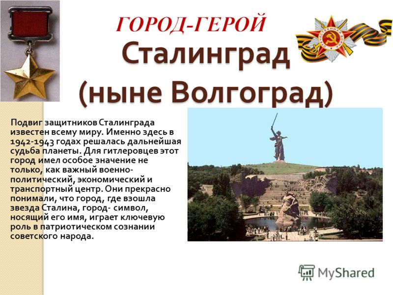 Сталинград ( ныне Волгоград ) Подвиг защитников Сталинграда известен всему миру. Именно здесь в 1942-1943 годах решалась дальнейшая судьба планеты. Для гитлеровцев этот город имел особое значение не только, как важный военно - политический, экономиче