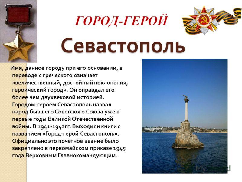 Севастополь Имя, данное городу при его основании, в переводе с греческого означает « величественный, достойный поклонения, героический город ». Он оправдал его более чем двухвековой историей. Городом - героем Севастополь назвал народ бывшего Советско