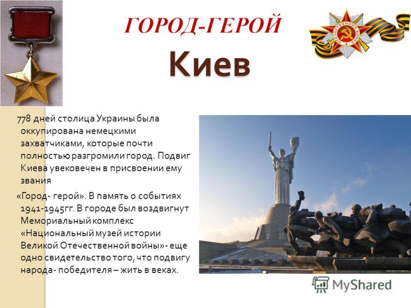 Киев 778 дней столица Украины была оккупирована немецкими захватчиками, которые почти полностью разгромили город. Подвиг Киева увековечен в присвоении ему звания « Город - герой ». В память о событиях 1941-1945 гг. В городе был воздвигнут Мемориальны